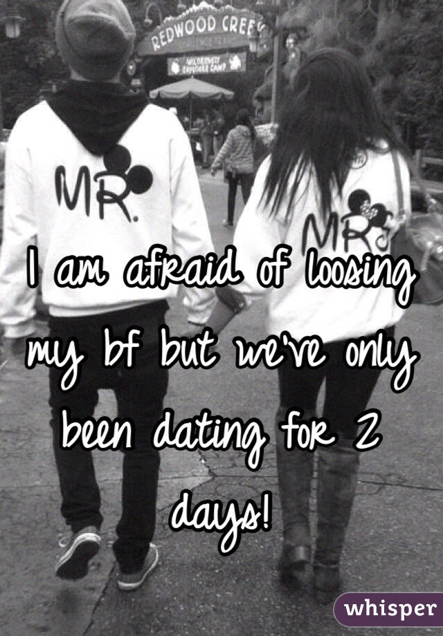 I am afraid of loosing my bf but we've only been dating for 2 days!