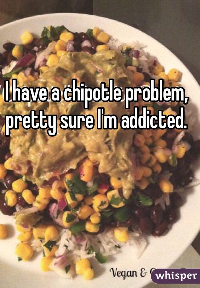 I have a chipotle problem, pretty sure I'm addicted.