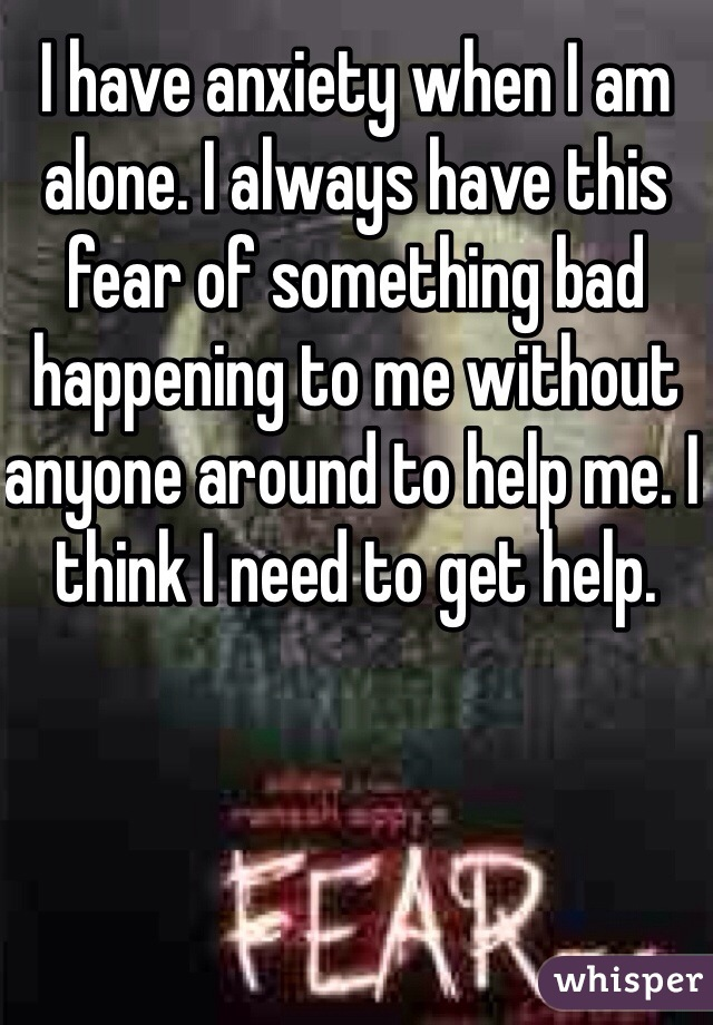 I have anxiety when I am alone. I always have this fear of something bad happening to me without anyone around to help me. I think I need to get help.