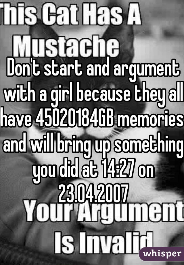 Don't start and argument with a girl because they all have 45020184GB memories and will bring up something you did at 14:27 on 23.04.2007