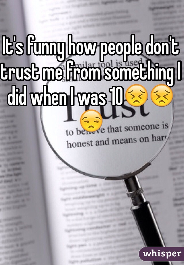 It's funny how people don't trust me from something I did when I was 10😣😣😒