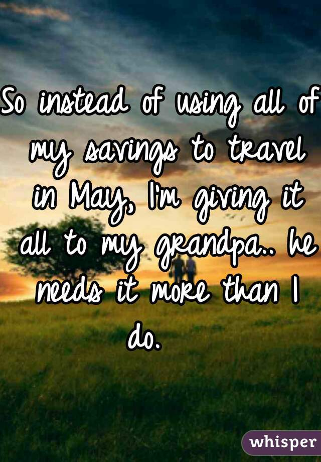 So instead of using all of my savings to travel in May, I'm giving it all to my grandpa.. he needs it more than I do.
