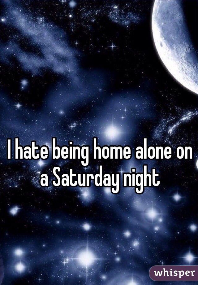 I hate being home alone on a Saturday night