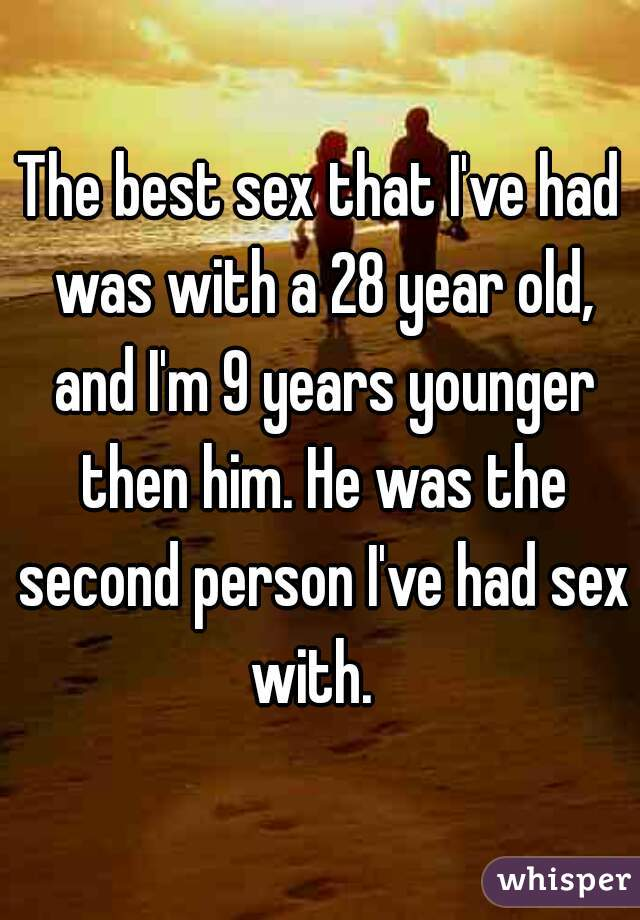 The best sex that I've had was with a 28 year old, and I'm 9 years younger then him. He was the second person I've had sex with.