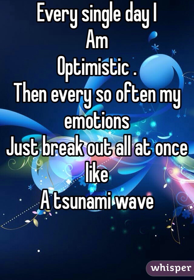 Every single day I Am  Optimistic . Then every so often my emotions Just break out all at once like A tsunami wave