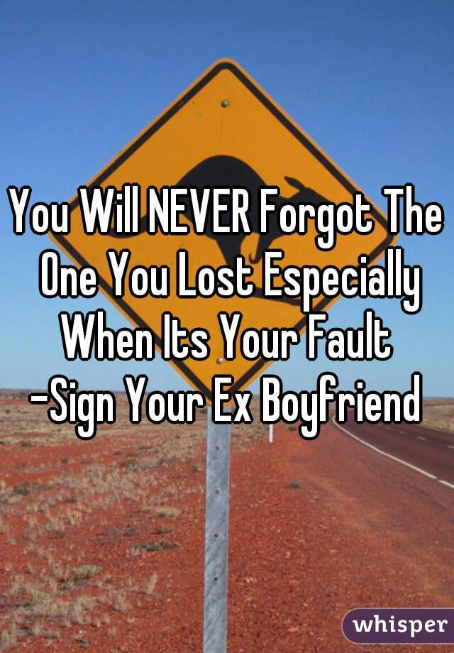 You Will NEVER Forgot The One You Lost Especially When Its Your Fault   -Sign Your Ex Boyfriend