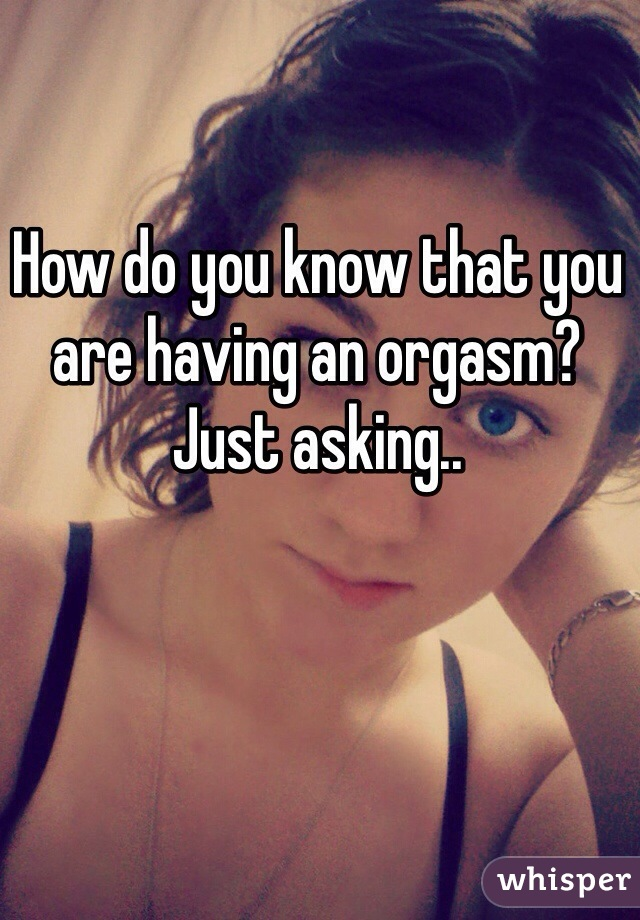 How do you know that you are having an orgasm? Just asking..