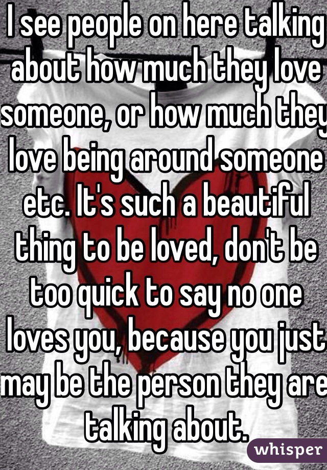 I see people on here talking about how much they love someone, or how much they love being around someone etc. It's such a beautiful thing to be loved, don't be too quick to say no one loves you, because you just may be the person they are talking about.