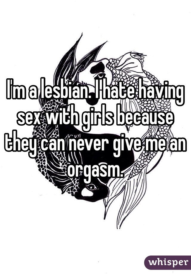 I'm a lesbian. I hate having sex with girls because they can never give me an orgasm.