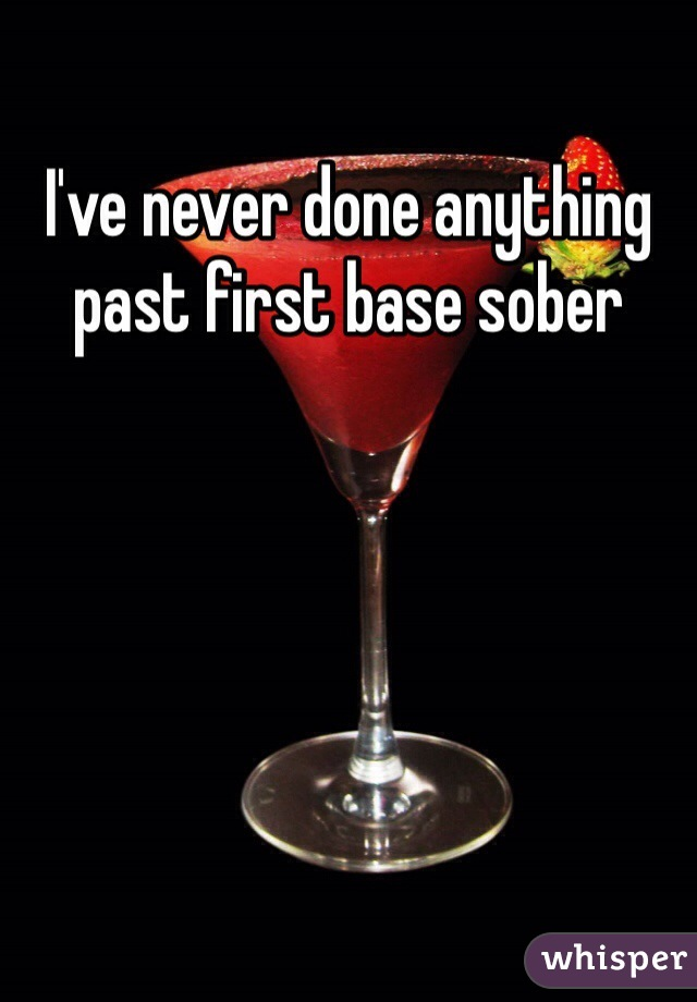 I've never done anything past first base sober