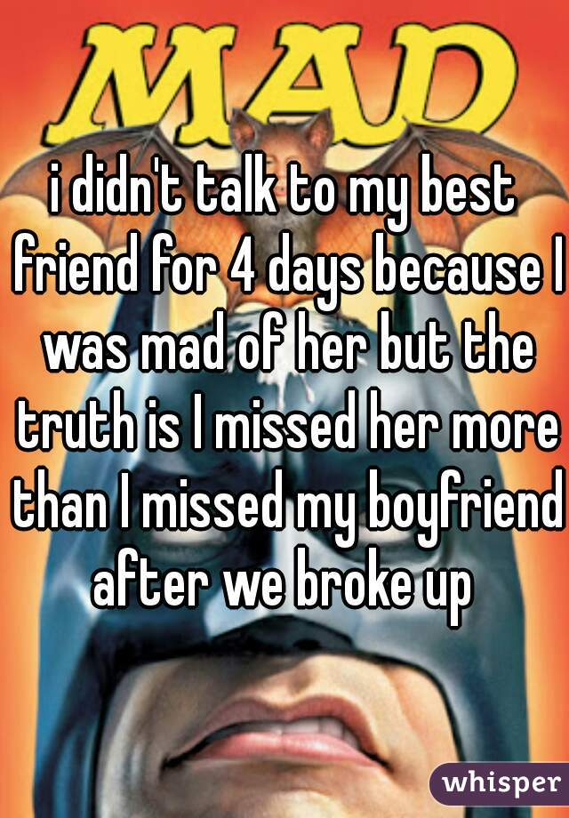i didn't talk to my best friend for 4 days because I was mad of her but the truth is I missed her more than I missed my boyfriend after we broke up