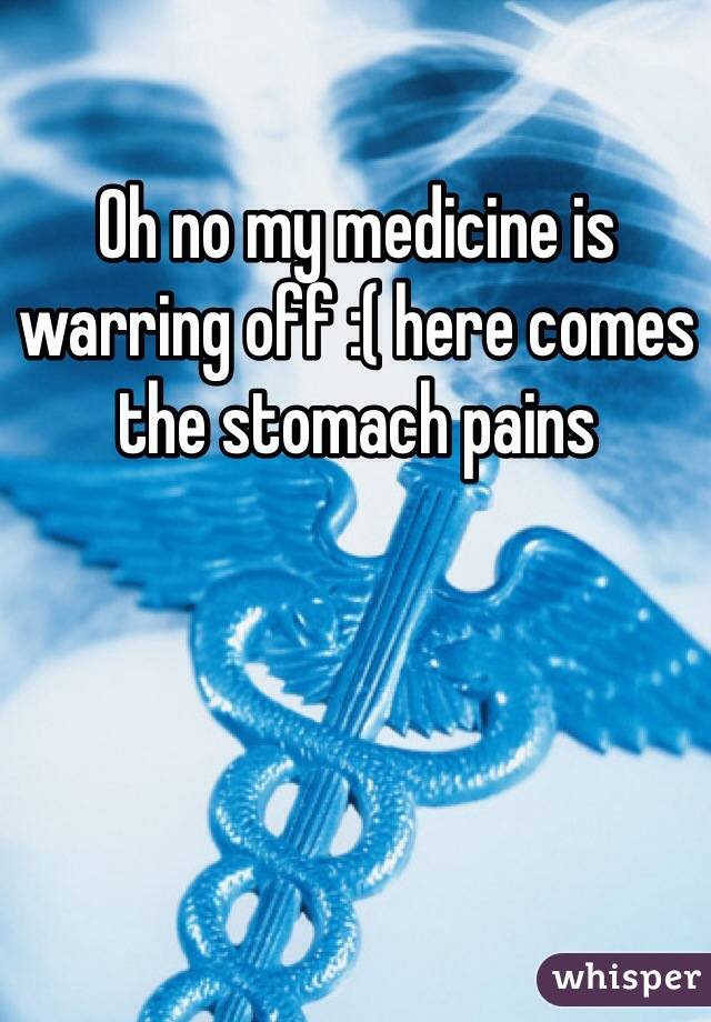 Oh no my medicine is warring off :( here comes the stomach pains
