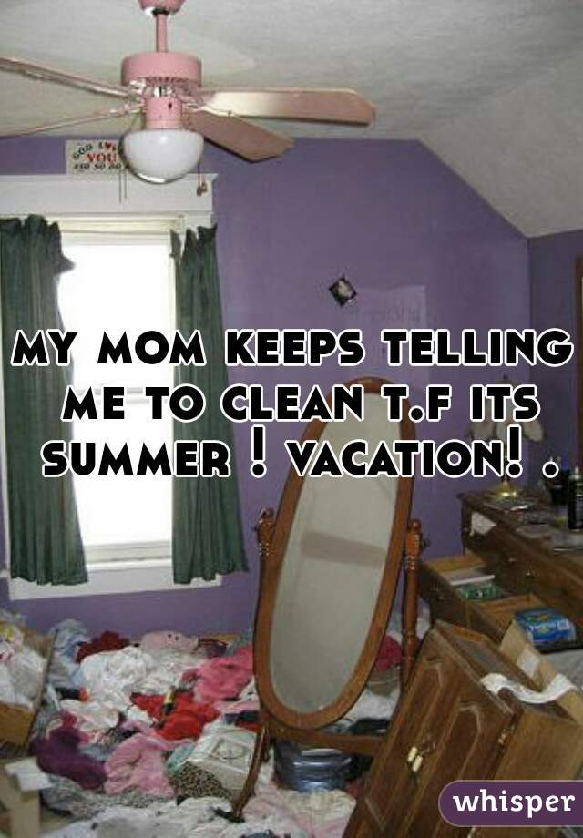my mom keeps telling me to clean t.f its summer ! vacation! .