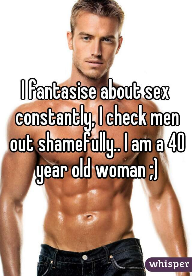 I fantasise about sex constantly, I check men out shamefully.. I am a 40 year old woman ;)