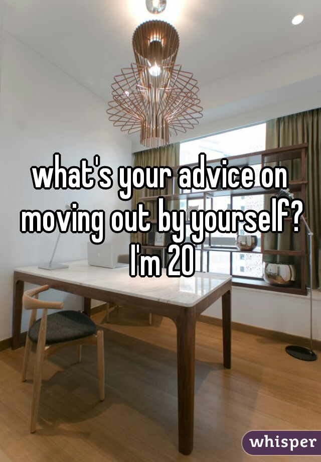 what's your advice on moving out by yourself? I'm 20
