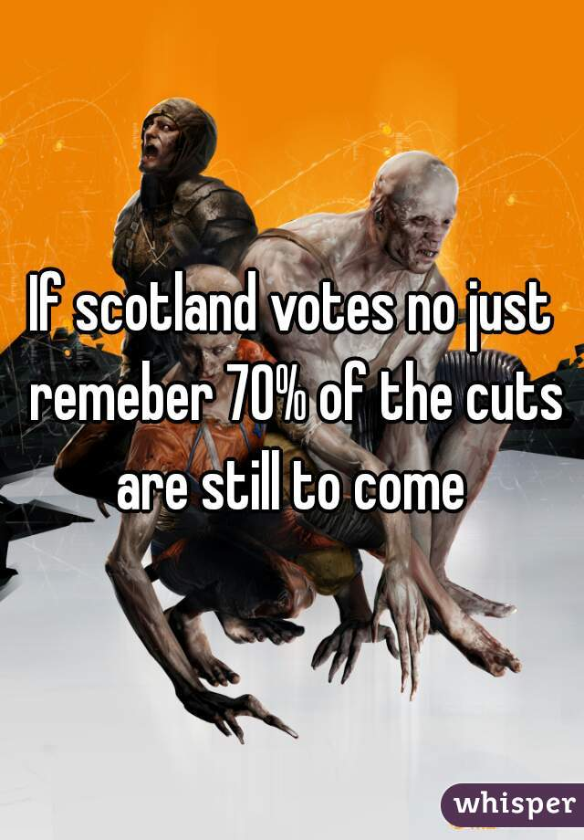 If scotland votes no just remeber 70% of the cuts are still to come