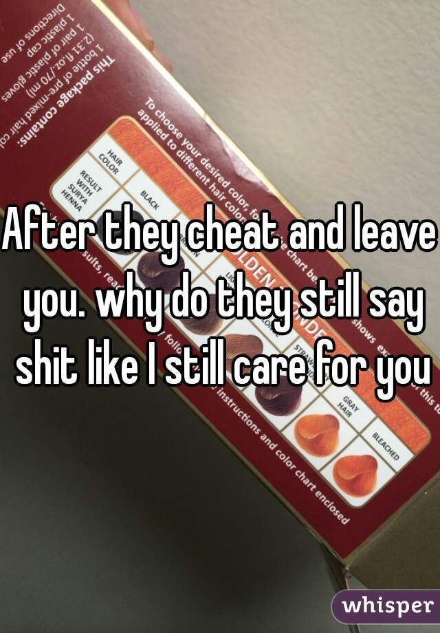 After they cheat and leave you. why do they still say shit like I still care for you?