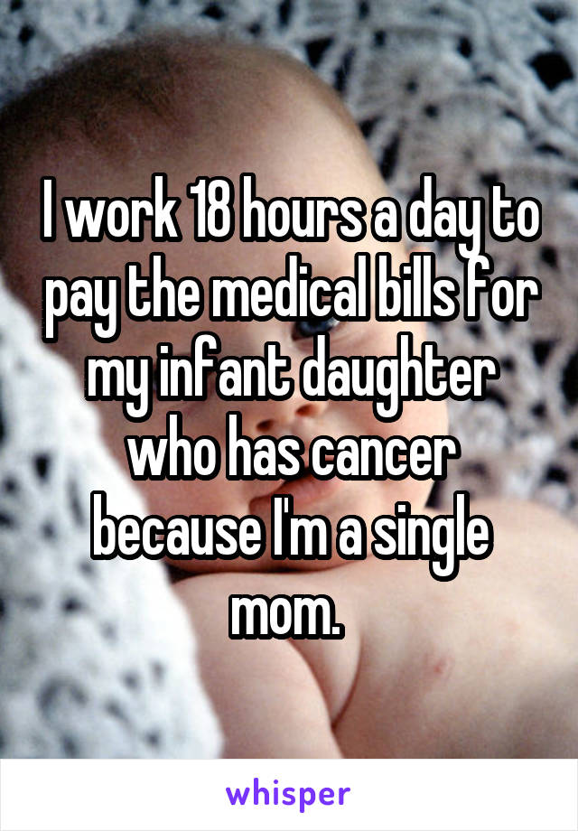 I work 18 hours a day to pay the medical bills for my infant daughter who has cancer because I'm a single mom.