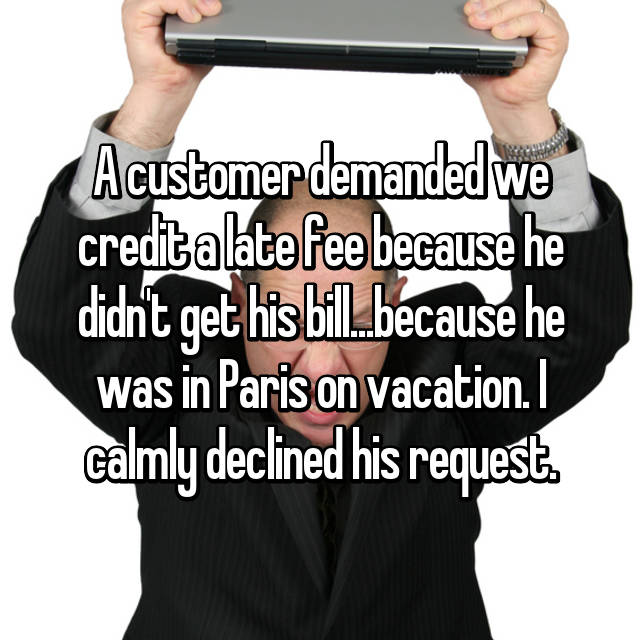 A customer demanded we credit a late fee because he didn't get his bill...because he was in Paris on vacation. I calmly declined his request.