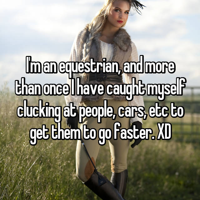 I'm an equestrian, and more than once I have caught myself clucking at people, cars, etc to get them to go faster. XD