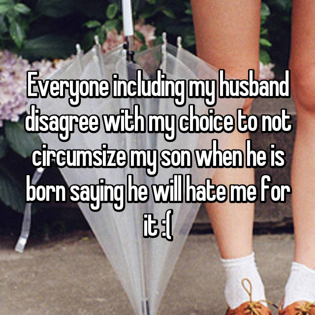 Everyone including my husband disagree with my choice to not circumsize my son when he is born saying he will hate me for it :(