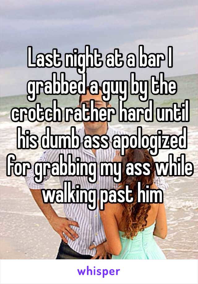 Last night at a bar I  grabbed a guy by the  crotch rather hard until  his dumb ass apologized  for grabbing my ass while  walking past him