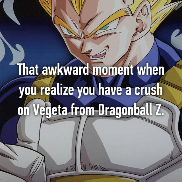 That awkward moment when you realize you have a crush on Vegeta from Dragonball Z.