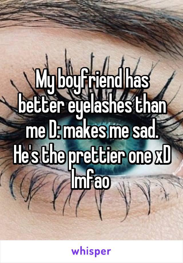My boyfriend has better eyelashes than me D: makes me sad. He's the prettier one xD lmfao