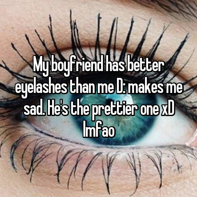 My boyfriend has better eyelashes than me D: makes me sad. He's the prettier one xD lmfao