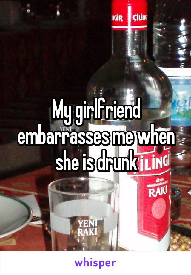 My girlfriend embarrasses me when she is drunk