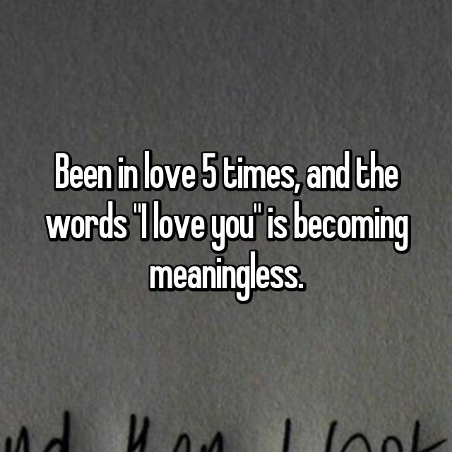 "Been in love 5 times, and the words ""I love you"" is becoming meaningless."