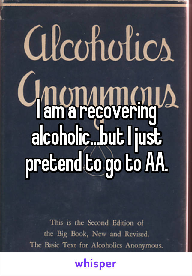 I am a recovering alcoholic...but I just pretend to go to AA.