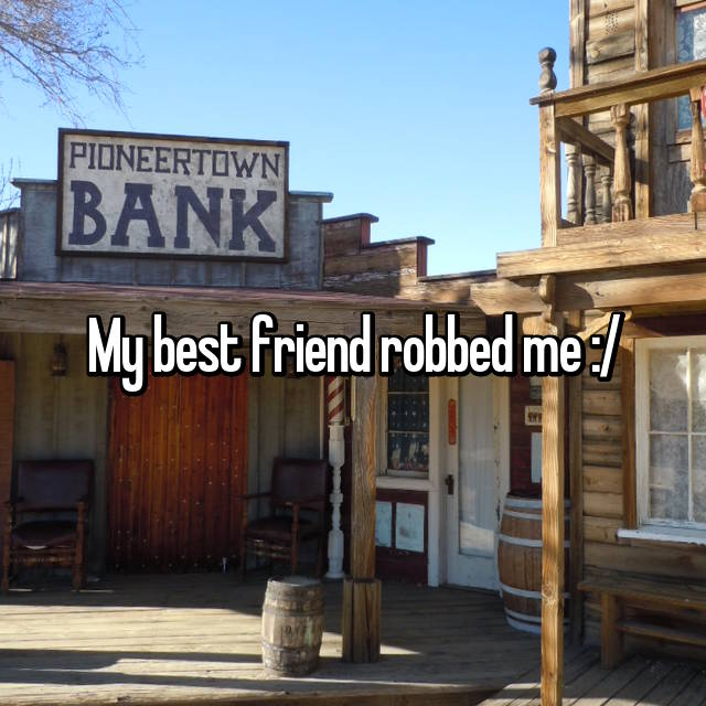 My best friend robbed me :/