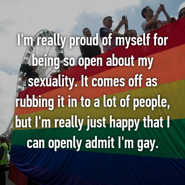I'm really proud of myself for being so open about my sexuality. It comes off as rubbing it in to a lot of people, but I'm really just happy that I can openly admit I'm gay.