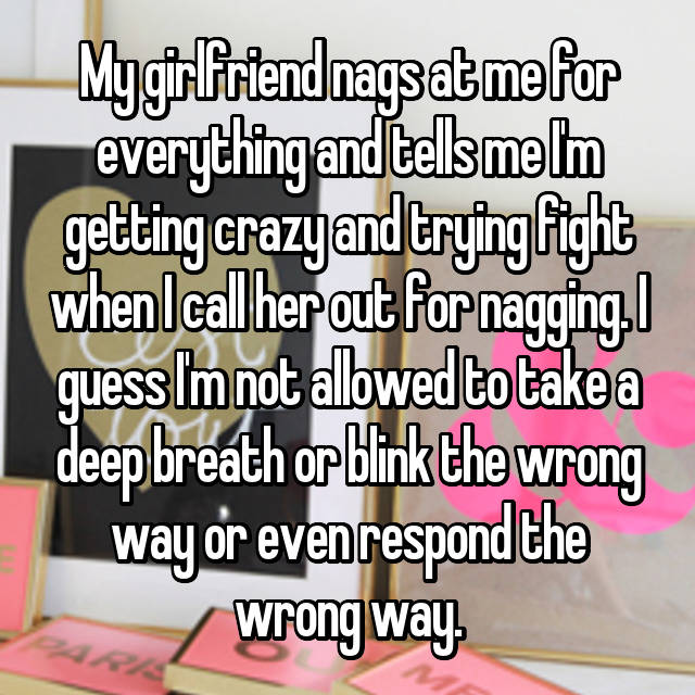 My girlfriend nags at me for everything and tells me I'm getting crazy and trying fight when I call her out for nagging. I guess I'm not allowed to take a deep breath or blink the wrong way or even respond the wrong way.