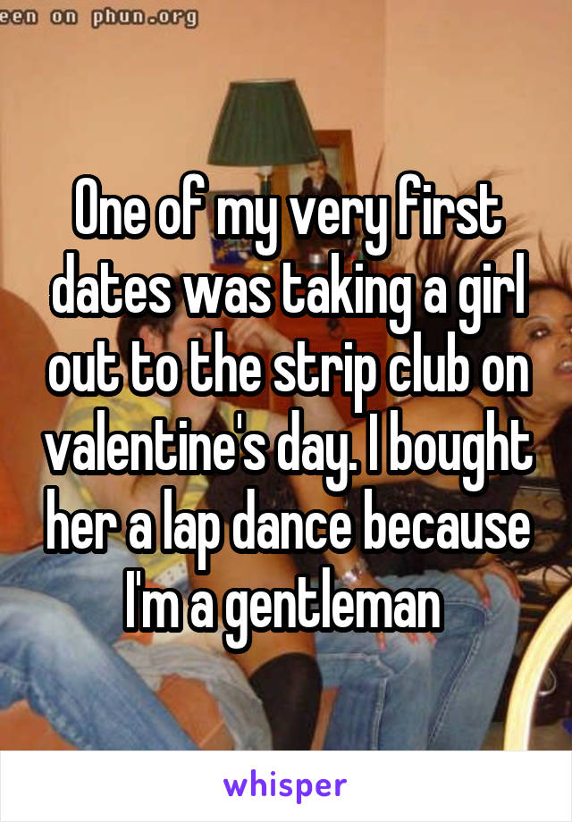 One of my very first dates was taking a girl out to the strip club on valentine's day. I bought her a lap dance because I'm a gentleman