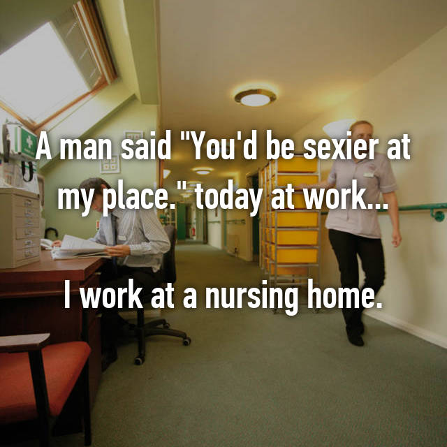 "A man said ""You'd be sexier at my place."" today at work...  I work at a nursing home."