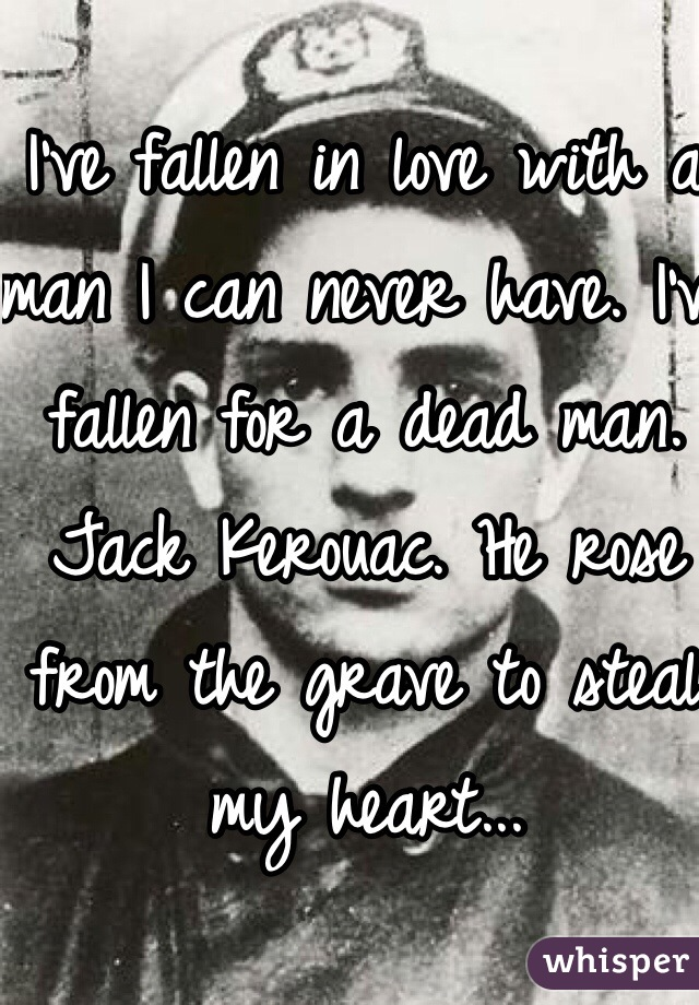 I've fallen in love with a man I can never have. I've fallen for a dead man. Jack Kerouac. He rose from the grave to steal my heart...