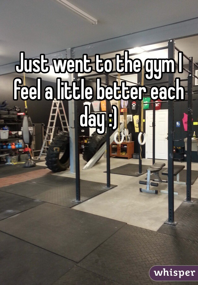 Just went to the gym I feel a little better each day :)