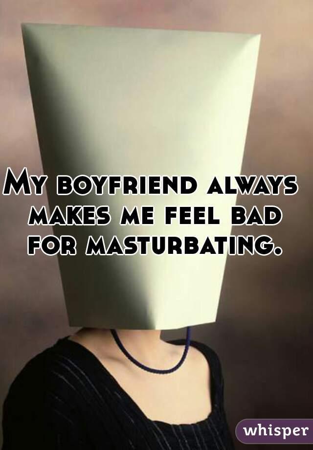 My boyfriend always makes me feel bad for masturbating.
