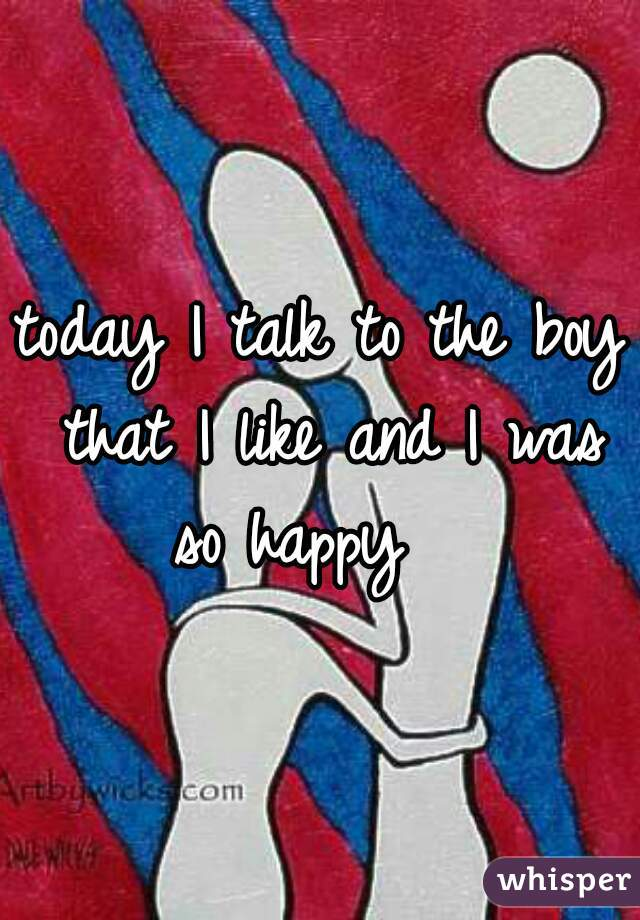 today I talk to the boy that I like and I was so happy