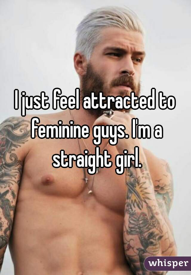 I just feel attracted to feminine guys. I'm a straight girl.