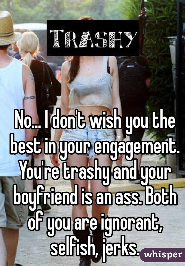 No... I don't wish you the best in your engagement. You're trashy and your boyfriend is an ass. Both of you are ignorant, selfish, jerks.