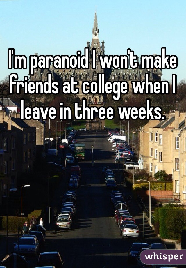 I'm paranoid I won't make friends at college when I leave in three weeks.