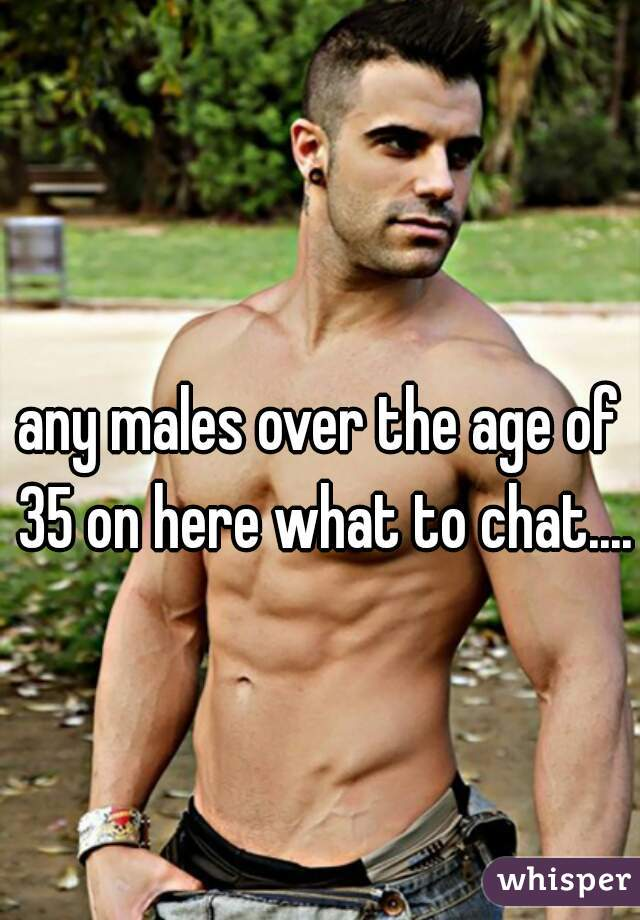 any males over the age of 35 on here what to chat....