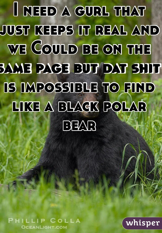 I need a gurl that just keeps it real and we Could be on the same page but dat shit is impossible to find like a black polar bear