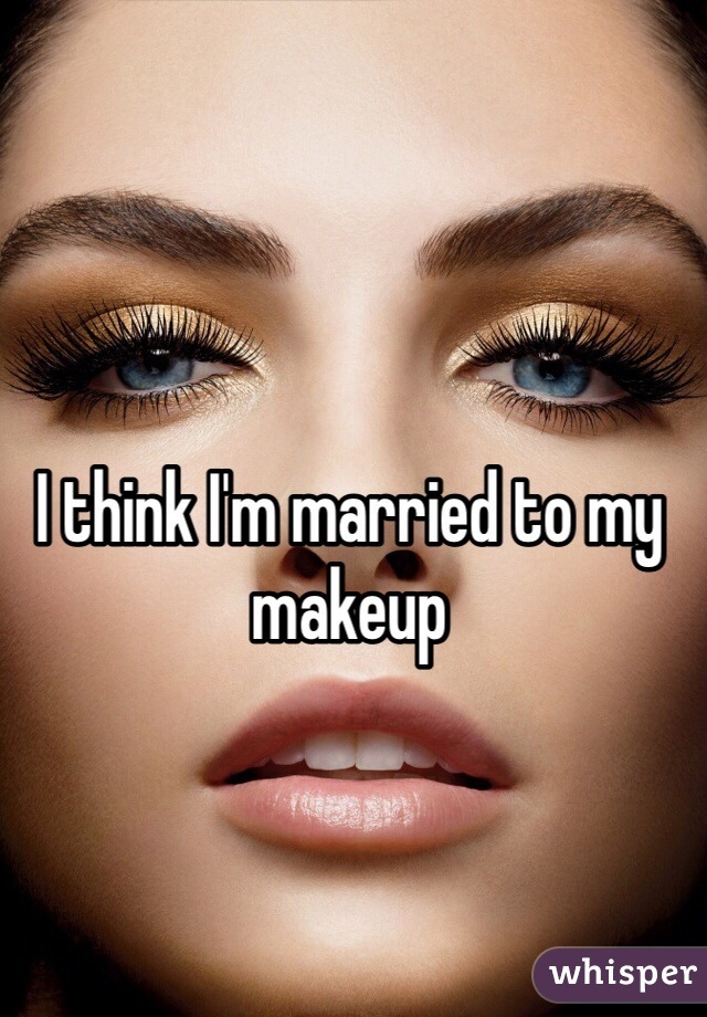 I think I'm married to my makeup