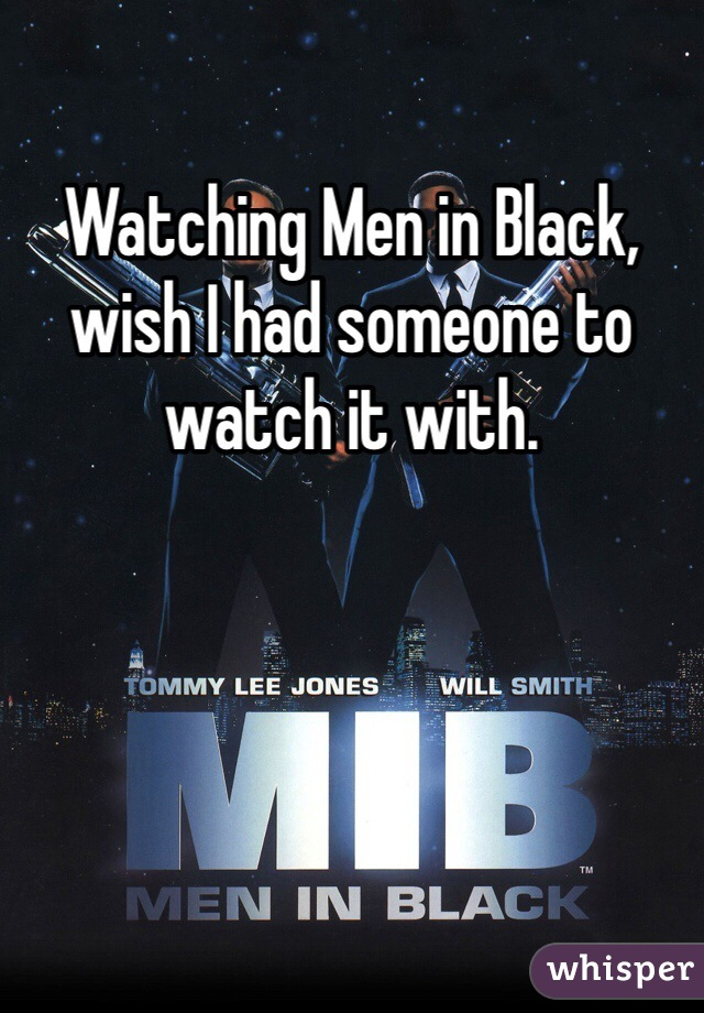 Watching Men in Black, wish I had someone to watch it with.