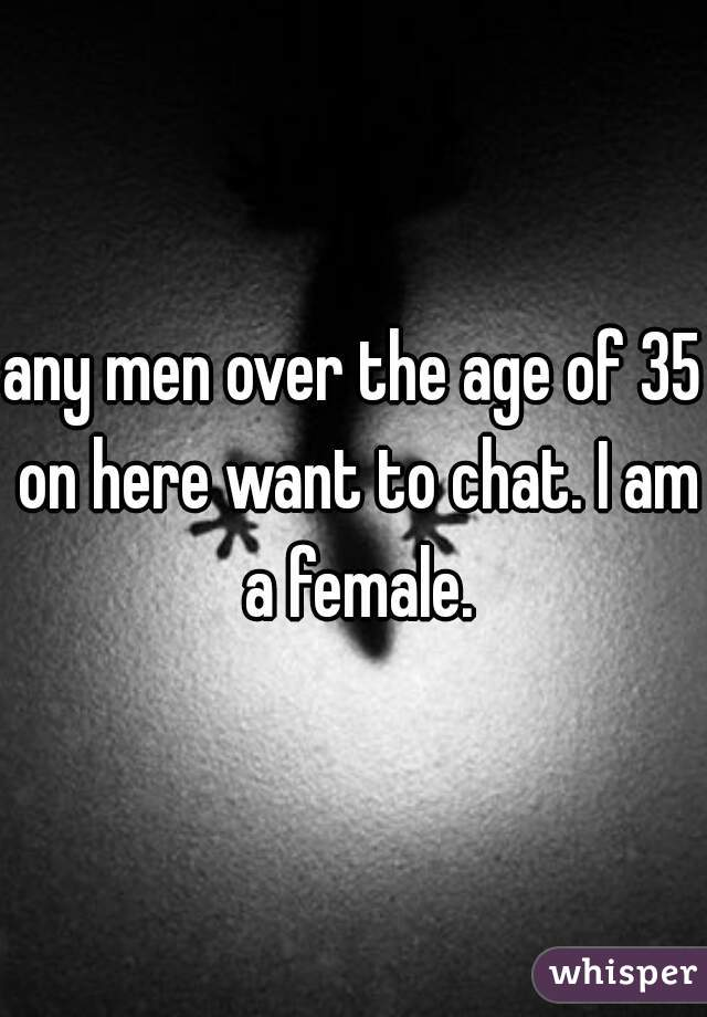 any men over the age of 35 on here want to chat. I am a female.