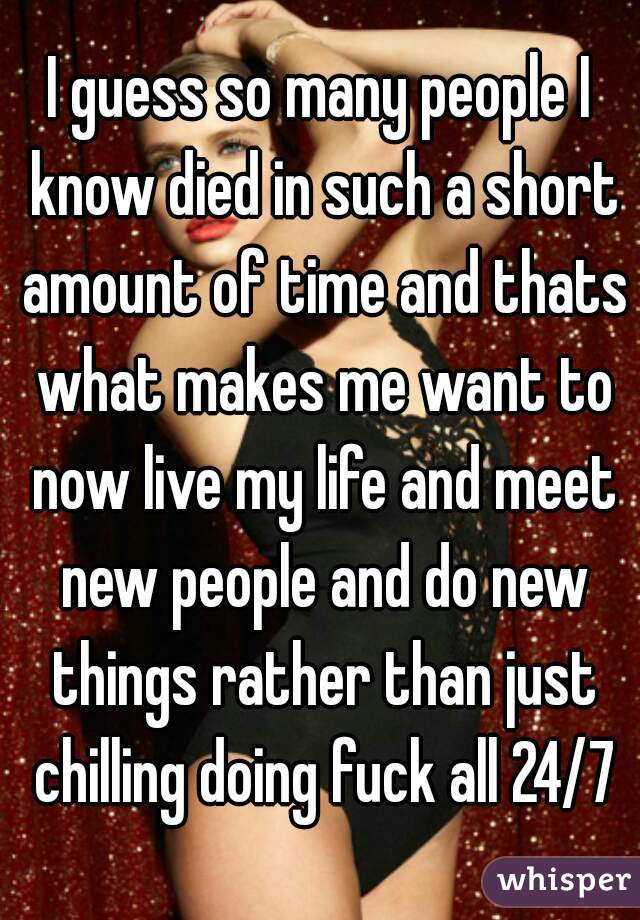 I guess so many people I know died in such a short amount of time and thats what makes me want to now live my life and meet new people and do new things rather than just chilling doing fuck all 24/7